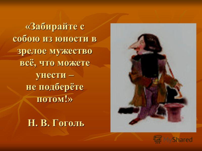 «Забирайте с собою из юности в зрелое мужество всё, что можете унести – не подберёте потом!» Н. В. Гоголь