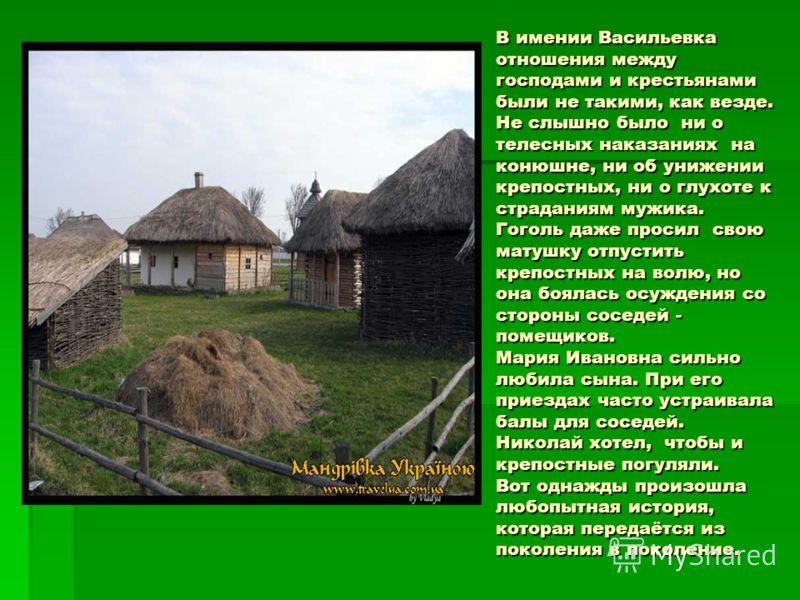 В имении Васильевка отношения между господами и крестьянами были не такими, как везде. Не слышно было ни о телесных наказаниях на конюшне, ни об унижении крепостных, ни о глухоте к страданиям мужика. Гоголь даже просил свою матушку отпустить крепостн
