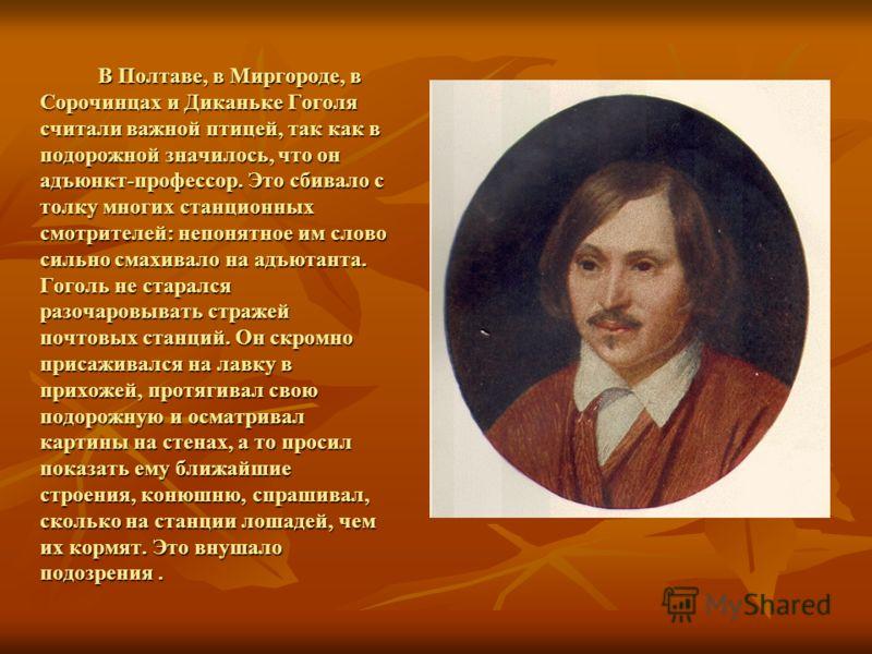 В Полтаве, в Миргороде, в Сорочинцах и Диканьке Гоголя считали важной птицей, так как в подорожной значилось, что он адъюнкт-профессор. Это сбивало с толку многих станционных смотрителей: непонятное им слово сильно смахивало на адъютанта. Гоголь не с