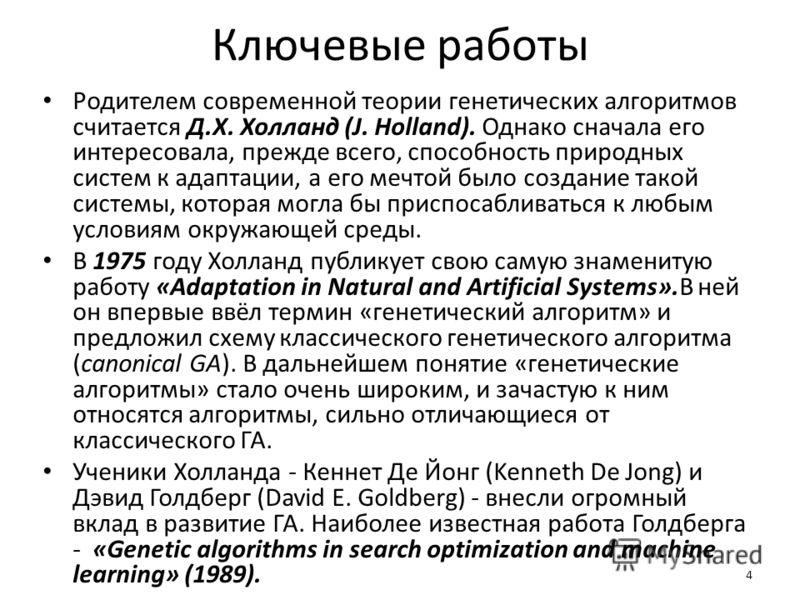 4 Ключевые работы Родителем современной теории генетических алгоритмов считается Д.Х. Холланд (J. Holland). Однако сначала его интересовала, прежде всего, способность природных систем к адаптации, а его мечтой было создание такой системы, которая мог