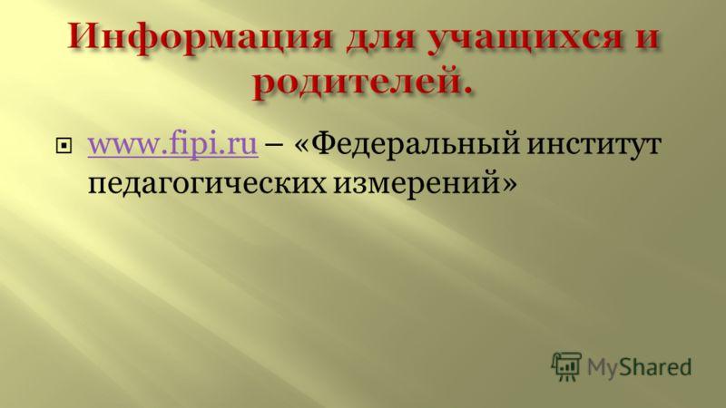 www.fipi.ru – «Федеральный институт педагогических измерений» www.fipi.ru