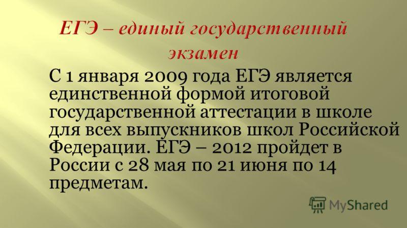 С 1 января 2009 года ЕГЭ является единственной формой итоговой государственной аттестации в школе для всех выпускников школ Российской Федерации. ЕГЭ – 2012 пройдет в России с 28 мая по 21 июня по 14 предметам.