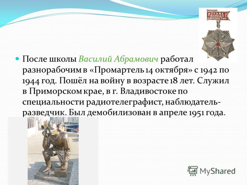 После школы Василий Абрамович работал разнорабочим в «Промартель 14 октября» с 1942 по 1944 год. Пошёл на войну в возрасте 18 лет. Служил в Приморском крае, в г. Владивостоке по специальности радиотелеграфист, наблюдатель- разведчик. Был демобилизова