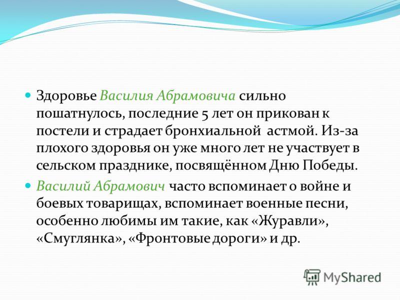 Здоровье Василия Абрамовича сильно пошатнулось, последние 5 лет он прикован к постели и страдает бронхиальной астмой. Из-за плохого здоровья он уже много лет не участвует в сельском празднике, посвящённом Дню Победы. Василий Абрамович часто вспоминае