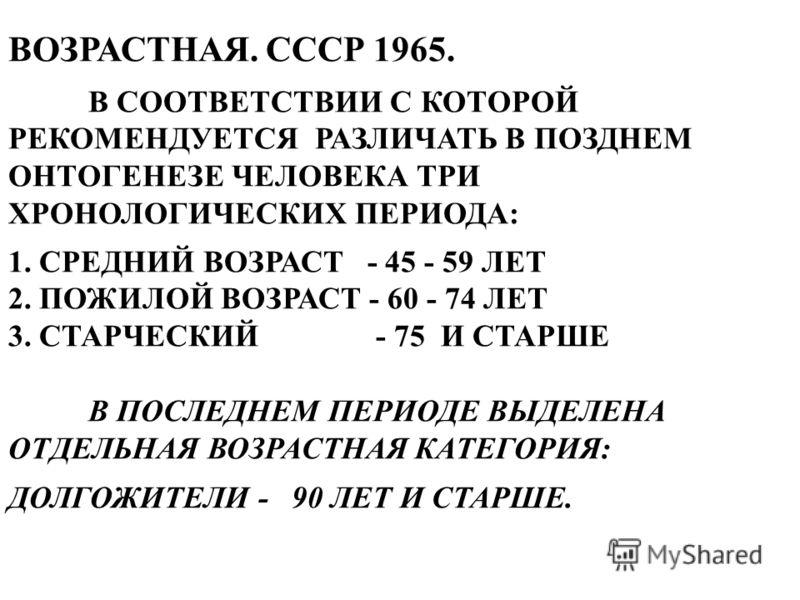 ВОЗРАСТНАЯ. СССР 1965. В СООТВЕТСТВИИ С КОТОРОЙ РЕКОМЕНДУЕТСЯ РАЗЛИЧАТЬ В ПОЗДНЕМ ОНТОГЕНЕЗЕ ЧЕЛОВЕКА ТРИ ХРОНОЛОГИЧЕСКИХ ПЕРИОДА: 1. СРЕДНИЙ ВОЗРАСТ - 45 - 59 ЛЕТ 2. ПОЖИЛОЙ ВОЗРАСТ - 60 - 74 ЛЕТ 3. СТАРЧЕСКИЙ - 75 И СТАРШЕ В ПОСЛЕДНЕМ ПЕРИОДЕ ВЫДЕЛ