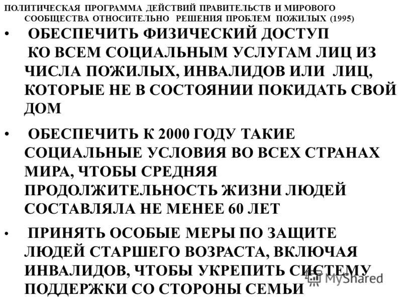 ПОЛИТИЧЕСКАЯ ПРОГРАММА ДЕЙСТВИЙ ПРАВИТЕЛЬСТВ И МИРОВОГО СООБЩЕСТВА ОТНОСИТЕЛЬНО РЕШЕНИЯ ПРОБЛЕМ ПОЖИЛЫХ (1995) ОБЕСПЕЧИТЬ ФИЗИЧЕСКИЙ ДОСТУП КО ВСЕМ СОЦИАЛЬНЫМ УСЛУГАМ ЛИЦ ИЗ ЧИСЛА ПОЖИЛЫХ, ИНВАЛИДОВ ИЛИ ЛИЦ, КОТОРЫЕ НЕ В СОСТОЯНИИ ПОКИДАТЬ СВОЙ ДОМ О