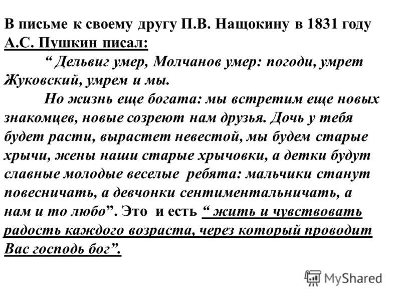 В письме к своему другу П.В. Нащокину в 1831 году А.С. Пушкин писал: Дельвиг умер, Молчанов умер: погоди, умрет Жуковский, умрем и мы. Но жизнь еще богата: мы встретим еще новых знакомцев, новые созреют нам друзья. Дочь у тебя будет расти, вырастет н