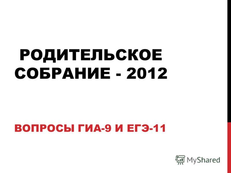 РОДИТЕЛЬСКОЕ СОБРАНИЕ - 2012 ВОПРОСЫ ГИА-9 И ЕГЭ-11