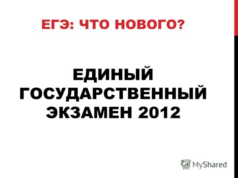ЕДИНЫЙ ГОСУДАРСТВЕННЫЙ ЭКЗАМЕН 2012 ЕГЭ: ЧТО НОВОГО?