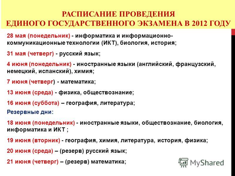 РАСПИСАНИЕ ПРОВЕДЕНИЯ ЕДИНОГО ГОСУДАРСТВЕННОГО ЭКЗАМЕНА В 2012 ГОДУ 28 мая (понедельник) - информатика и информационно- коммуникационные технологии (ИКТ), биология, история; 31 мая (четверг) - русский язык; 4 июня (понедельник) - иностранные языки (а