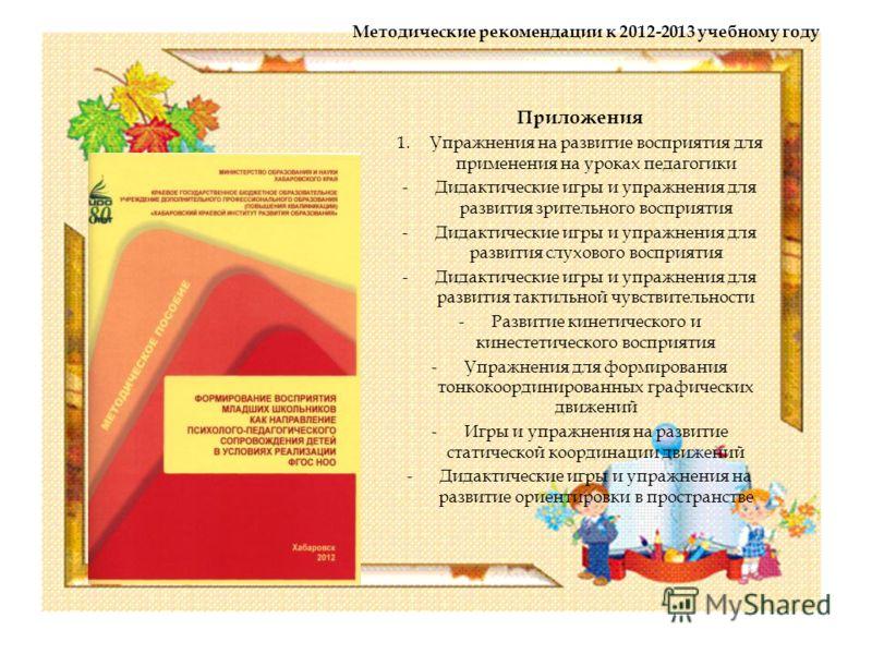 Методические рекомендации к 2012-2013 учебному году Приложения 1.Упражнения на развитие восприятия для применения на уроках педагогики -Дидактические игры и упражнения для развития зрительного восприятия -Дидактические игры и упражнения для развития
