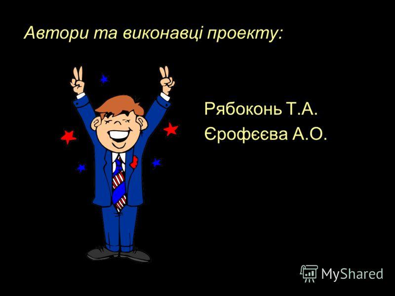 Автори та виконавці проекту: Рябоконь Т.А. Єрофєєва А.О.