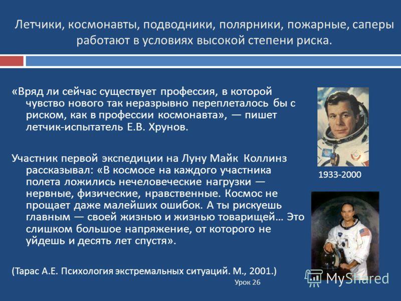 Урок 26 « Вряд ли сейчас существует профессия, в которой чувство нового так неразрывно переплеталось бы с риском, как в профессии космонавта », пишет летчик - испытатель Е. В. Хрунов. Участник первой экспедиции на Луну Майк Коллинз рассказывал : « В