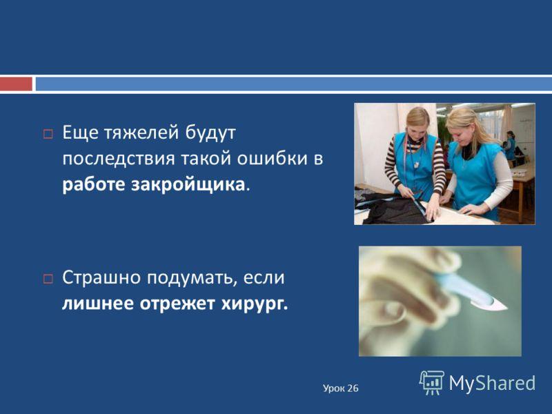 Урок 26 Еще тяжелей будут последствия такой ошибки в работе закройщика. Страшно подумать, если лишнее отрежет хирург.