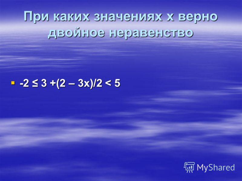 При каких значениях х верно двойное неравенство -2 3 +(2 – 3х)/2 < 5 -2 3 +(2 – 3х)/2 < 5