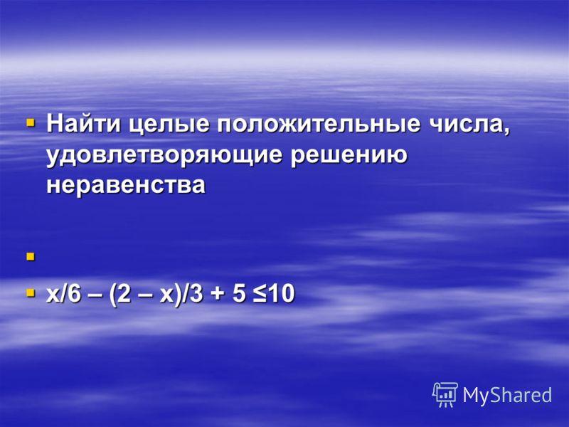 Найти целые положительные числа, удовлетворяющие решению неравенства Найти целые положительные числа, удовлетворяющие решению неравенства х/6 – (2 – х)/3 + 5 10 х/6 – (2 – х)/3 + 5 10