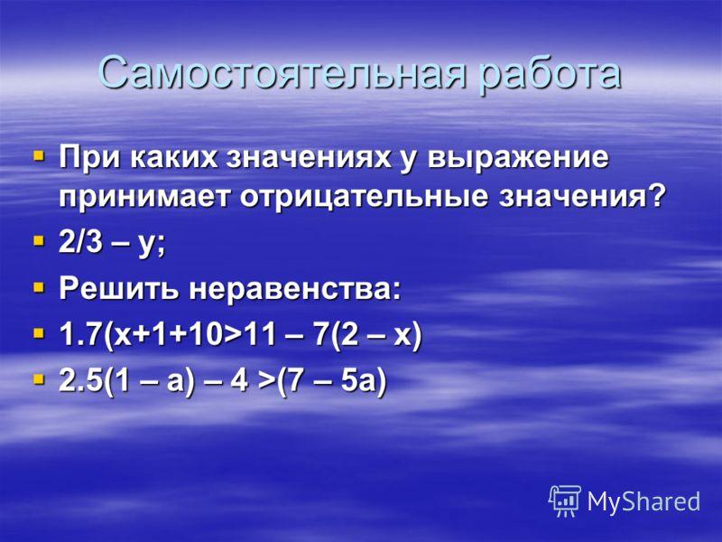 Самостоятельная работа При каких значениях y выражение принимает отрицательные значения? При каких значениях y выражение принимает отрицательные значения? 2/3 – y; 2/3 – y; Решить неравенства: Решить неравенства: 1.7(х+1+10>11 – 7(2 – х) 1.7(х+1+10>1