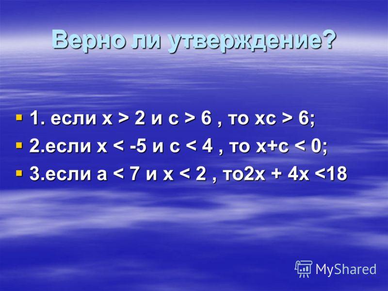 Верно ли утверждение? 1. если х > 2 и с > 6, то хс > 6; 1. если х > 2 и с > 6, то хс > 6; 2.если х < -5 и с < 4, то х+с < 0; 2.если х < -5 и с < 4, то х+с < 0; 3.если а < 7 и х < 2, то2х + 4х
