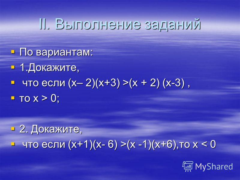 II. Выполнение заданий По вариантам: По вариантам: 1.Докажите, 1.Докажите, что если (х– 2)(х+3) >(х + 2) (х-3), что если (х– 2)(х+3) >(х + 2) (х-3), то х > 0; то х > 0; 2. Докажите, 2. Докажите, что если (х+1)(х- 6) >(х -1)(х+6),то х (х -1)(х+6),то х