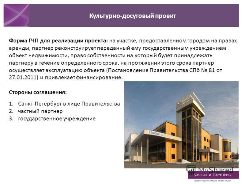 Культурно-досуговый проект Форма ГЧП для реализации проекта: на участке, предоставленном городом на правах аренды, партнер реконструирует переданный ему государственным учреждением объект недвижимости, право собственности на который будет принадлежат
