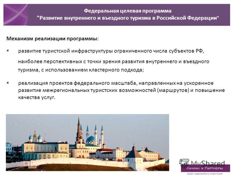 Механизм реализации программы: развитие туристской инфраструктуры ограниченного числа субъектов РФ, наиболее перспективных с точки зрения развития внутреннего и въездного туризма, с использованием кластерного подхода; реализация проектов федерального
