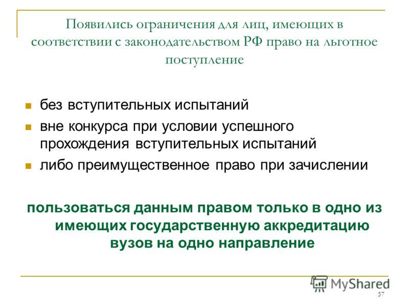 57 Появились ограничения для лиц, имеющих в соответствии с законодательством РФ право на льготное поступление без вступительных испытаний вне конкурса при условии успешного прохождения вступительных испытаний либо преимущественное право при зачислени