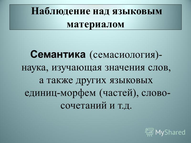 Наблюдение над языковым материалом Семантика (семасиология)- наука, изучающая значения слов, а также других языковых единиц-морфем (частей), слово- сочетаний и т.д.