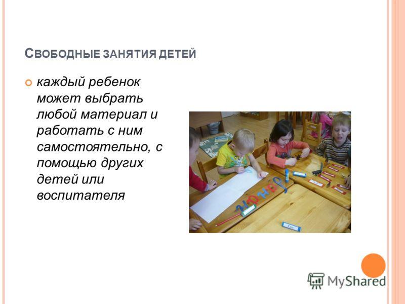 С ВОБОДНЫЕ ЗАНЯТИЯ ДЕТЕЙ каждый ребенок может выбрать любой материал и работать с ним самостоятельно, с помощью других детей или воспитателя