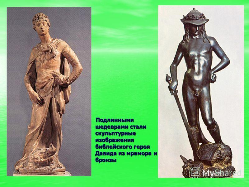 Подлинными шедеврами стали скульптурные изображения библейского героя Давида из мрамора и бронзы Подлинными шедеврами стали скульптурные изображения б