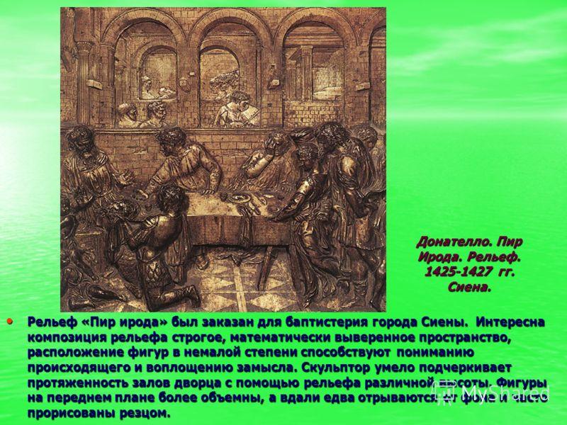 Рельеф «Пир ирода» был заказан для баптистерия города Сиены. Интересна композиция рельефа строгое, математически выверенное пространство, расположение