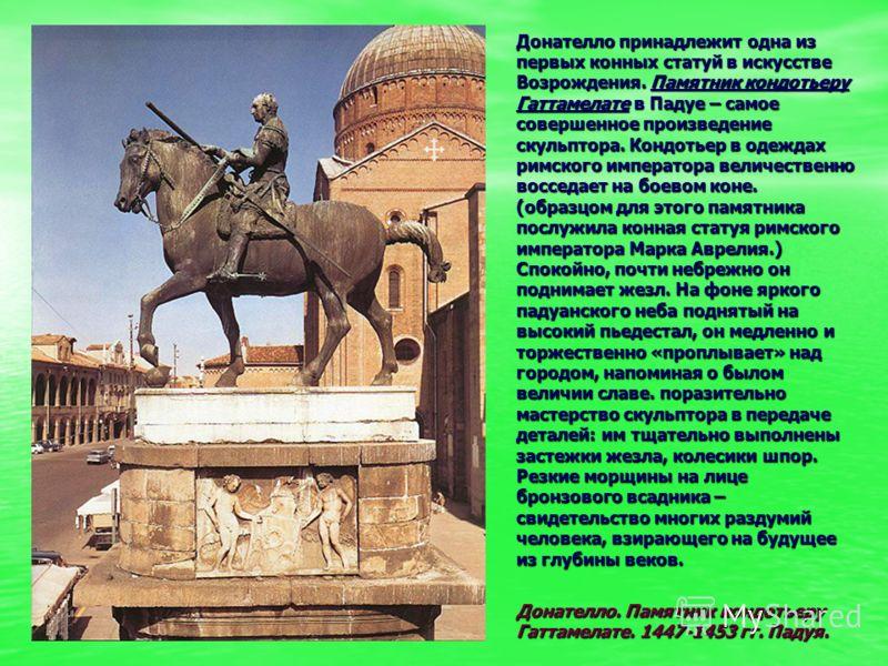 Донателло принадлежит одна из первых конных статуй в искусстве Возрождения. Памятник кондотьеру Гаттамелате в Падуе – самое совершенное произведение с