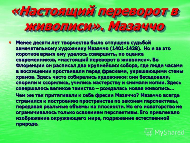 «Настоящий переворот в живописи». Мазаччо Менее десяти лет творчества было отпущено судьбой замечательному художнику Мазаччо (1401-1428). Но и за это короткое время ему удалось совершить, по оценке современников, «настоящий переворот в живописи». Во
