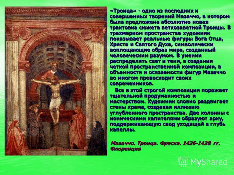 «Троица» - одно из последних и совершенных творений Мазаччо, в котором была предложена абсолютно новая трактовка сюжета ветхозаветной Троицы. В трехме