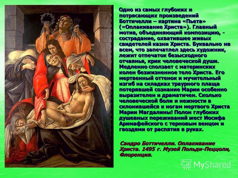 Одно из самых глубоких и потрясающих произведений Боттичелли – картина «Пьета» («Оплакивание Христа»). Главный мотив, объединяющий композицию, - сострадание, охватившее живых свидетелей казни Христа. Буквально нв всем, что запечатлел здесь художник,