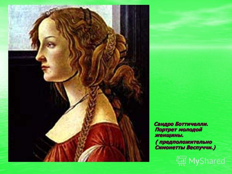Сандро Боттичелли. Портрет молодой женщины. Сандро Боттичелли. Портрет молодой женщины. ( предположительно Симонетты Веспуччи.) ( предположительно Сим