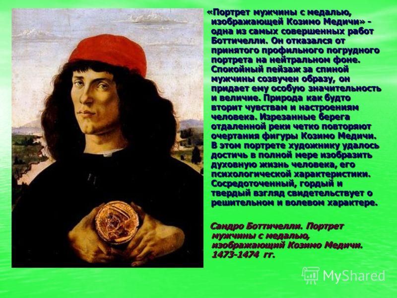 «Портрет мужчины с медалью, изображающей Козимо Медичи» - одна из самых совершенных работ Боттичелли. Он отказался от принятого профильного погрудного портрета на нейтральном фоне. Спокойный пейзаж за спиной мужчины созвучен образу, он придает ему ос
