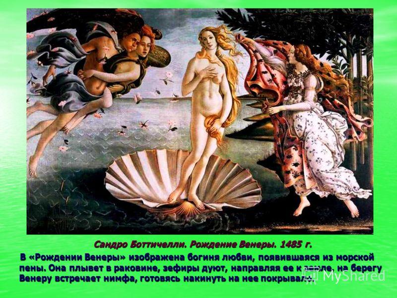 Сандро Боттичелли. Рождение Венеры. 1485 г. Сандро Боттичелли. Рождение Венеры. 1485 г. В «Рождении Венеры» изображена богиня любви, появившаяся из мо