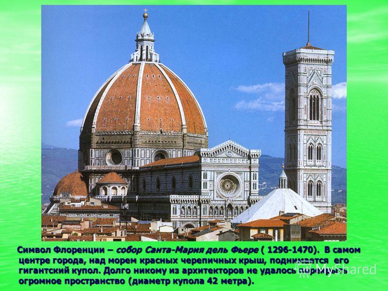 Символ Флоренции – собор Санта-Мария дель Фьере ( 1296-1470). В самом центре города, над морем красных черепичных крыш, поднимается его гигантский куп