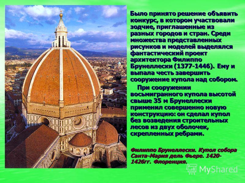 Было принято решение объявить конкурс, в котором участвовали зодчие, приглашенные из разных городов и стран. Среди множества представленных рисунков и моделей выделялся фантастический проект архитектора Филиппо Брунеллески (1377-1446). Ему и выпала ч