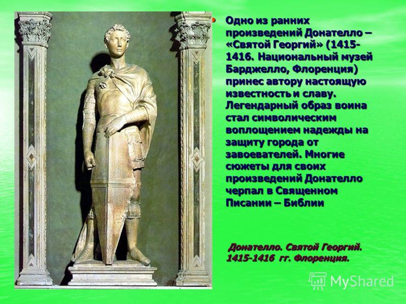 Одно из ранних произведений Донателло – «Святой Георгий» (1415- 1416. Национальный музей Барджелло, Флоренция) принес автору настоящую известность и с