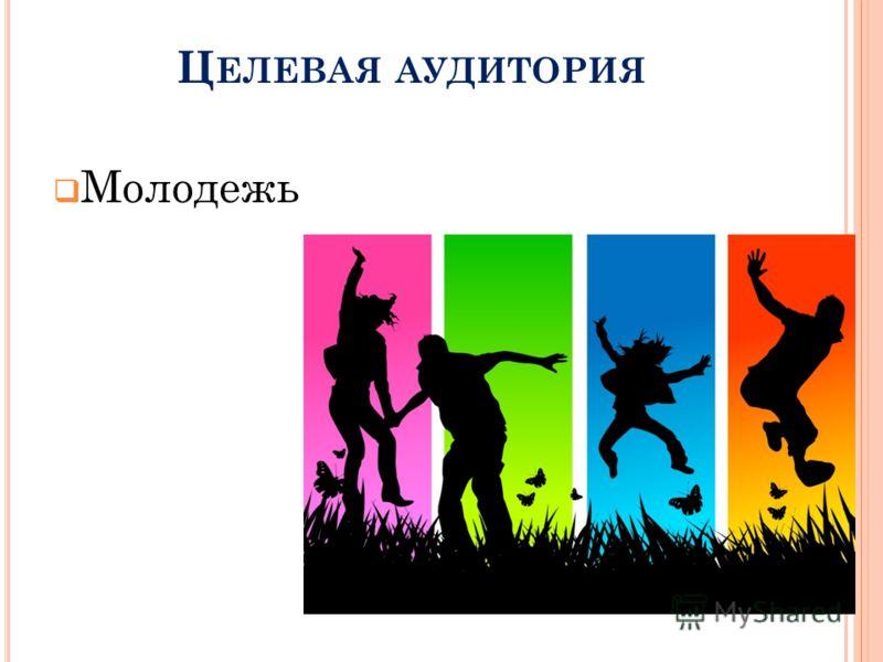 Ц ЕЛЕВАЯ АУДИТОРИЯ Молодежь