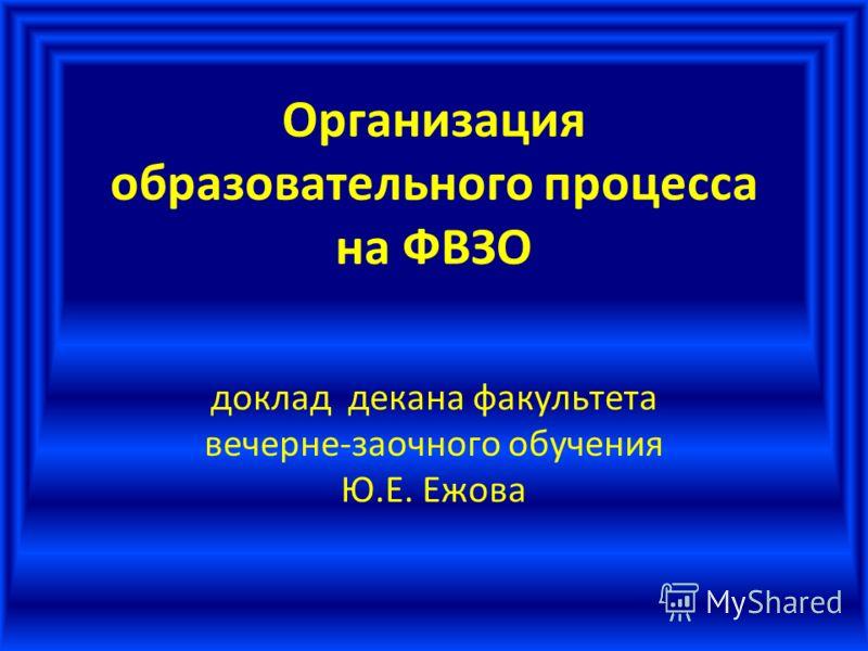 Организация образовательного процесса на ФВЗО доклад декана факультета вечерне-заочного обучения Ю.Е. Ежова