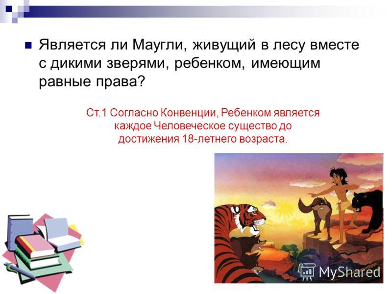 Является ли Маугли, живущий в лесу вместе с дикими зверями, ребенком, имеющим равные права? Ст.1 Согласно Конвенции, Ребенком является каждое Человеческое существо до достижения 18-летнего возраста.