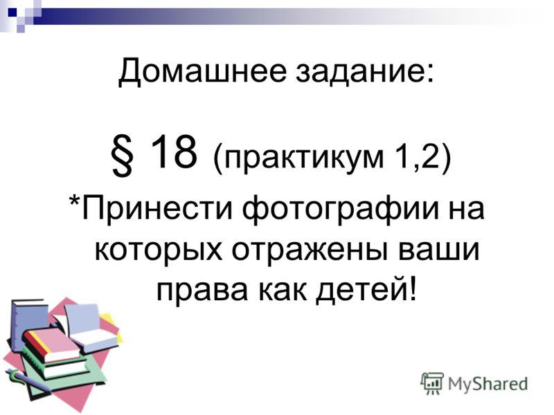 Домашнее задание: § 18 (практикум 1,2) *Принести фотографии на которых отражены ваши права как детей!