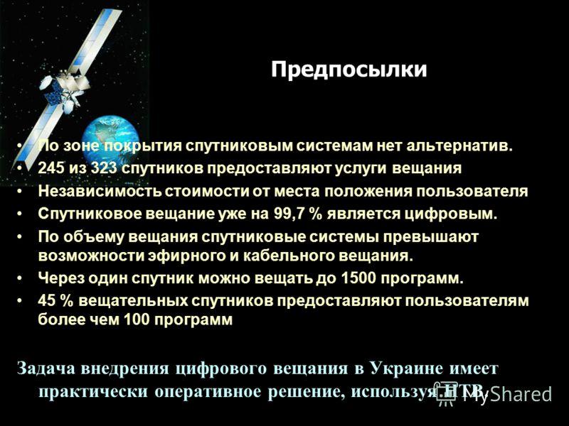 Предпосылки По зоне покрытия спутниковым системам нет альтернатив. 245 из 323 спутников предоставляют услуги вещания Независимость стоимости от места положения пользователя Спутниковое вещание уже на 99,7 % является цифровым. По объему вещания спутни