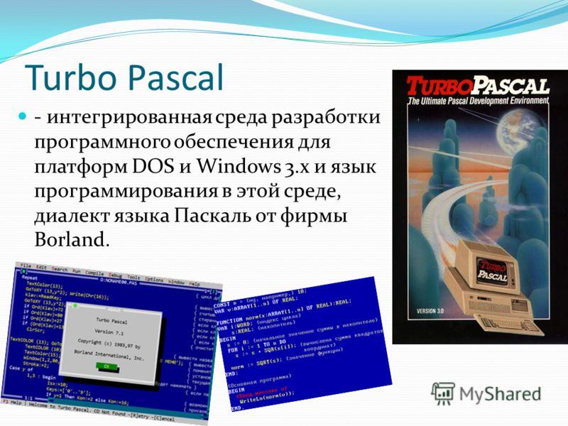 - интегрированная среда разработки программного обеспечения для платформ DOS и Windows 3.x и язык программирования в этой среде, диалект языка Паскаль от фирмы Borland.