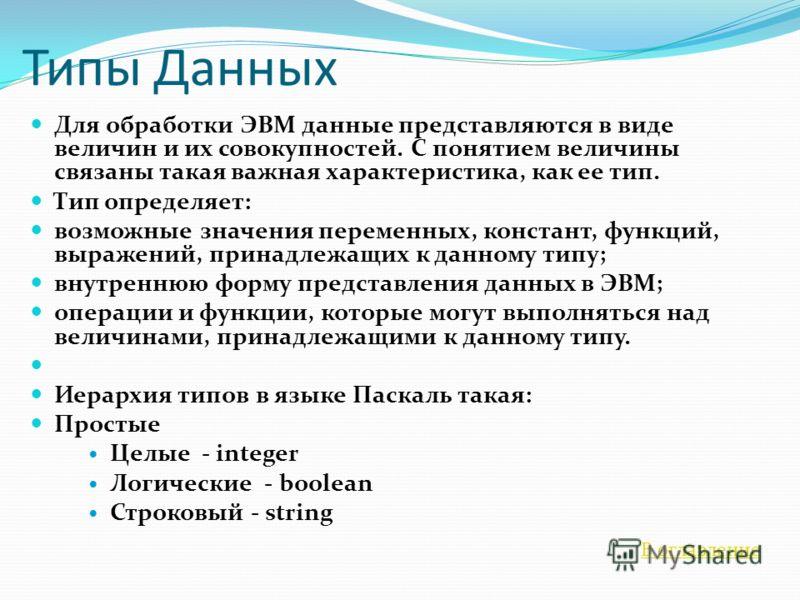 Типы Данных Для обработки ЭВМ данные представляются в виде величин и их совокупностей. С понятием величины связаны такая важная характеристика, как ее тип. Тип определяет: возможные значения переменных, констант, функций, выражений, принадлежащих к д