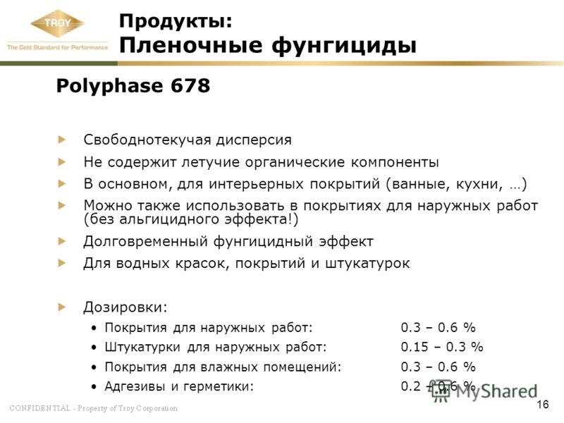 16 Продукты: Пленочные фунгициды Polyphase 678 Свободнотекучая дисперсия Не содержит летучие органические компоненты В основном, для интерьерных покрытий (ванные, кухни, …) Можно также использовать в покрытиях для наружных работ (без альгицидного эфф