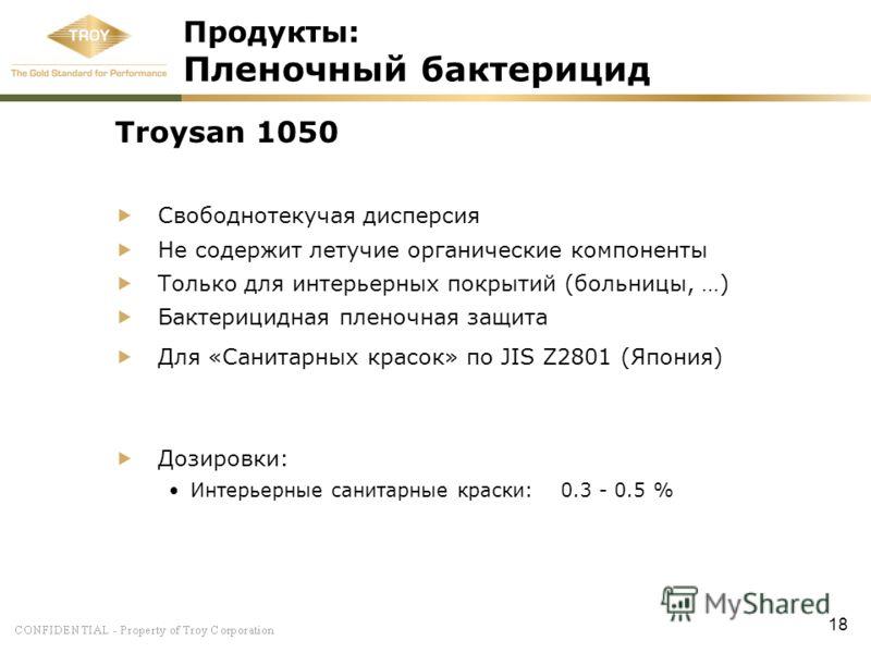 18 Продукты: Пленочный бактерицид Troysan 1050 Свободнотекучая дисперсия Не содержит летучие органические компоненты Только для интерьерных покрытий (больницы, …) Бактерицидная пленочная защита Для «Санитарных красок» по JIS Z2801 (Япония) Дозировки: