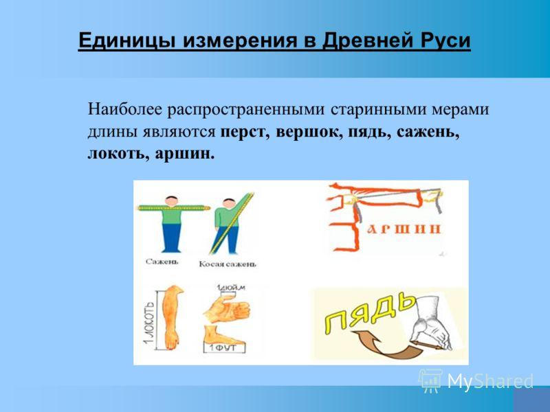 Единицы измерения в Древней Руси 1. Наиболее распространенными старинными мерами длины являются перст, вершок, пядь, сажень, локоть, аршин.